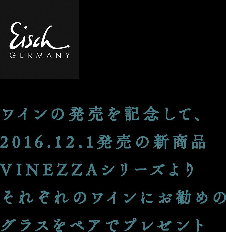 ワインの発売を記念して、 2016.12.1発売の新商品 VINEZZAシリーズより それぞれのワインにお勧めのグラスをペアでプレゼント